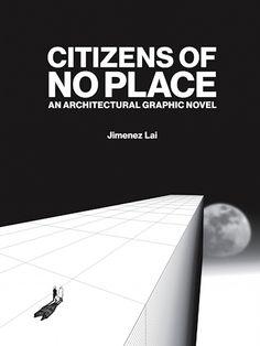 Citizens of No Place  An Architectural Graphic Novel by Jimenez Lai