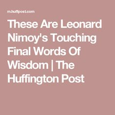 These Are Leonard Nimoy's Touching Final Words Of Wisdom | The Huffington Post