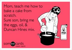 Mom, teach me how to bake a cake from scratch. Sure son, bring me the eggs, oil, & Duncan Hines mix.