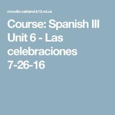 Course: Spanish III Unit 6 - Las celebraciones 7-26-16