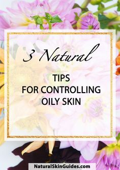 3 Natural Tips for Controlling Oily Skin!