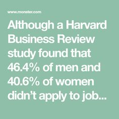 Although a Harvard Business Review study found that 46.4% of men and 40.6% of women didn't apply to jobs because they didn't think they had the qualifications to get hired, the truth is, that's often a false perception. You can land the job even if you're not 100% qualified.