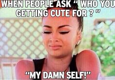 "When people ask, ""Who you getting cute for?"" ""My damn self!""   Funny, Sayings"