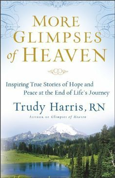 More Glimpses of Heaven: Inspiring True Stories of Hope and Peace at the End of Life's Journey by Trudy RN Harris. $10.01. http://moveonyourmind.com/showme/dphkd/Bh0k0d4mEs8hMfZsAmCt.html. Publisher: Revell; Original edition (November 1, 2010). 205 pages