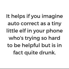 It helps ifyou imagine auto correct as a tiny little elf in your phone who's trying so hard to be helpful but is in fact quite drunk. Funny Signs, Funny Memes, Hilarious, Jokes, Best Quotes, Life Quotes, Haha, Sarcastic Quotes, Happy Funny Quotes