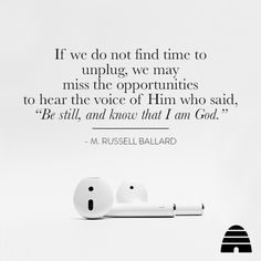 """""""If we do not find time to unplug, we may miss the opportunities to hear the voice of Him who said, """"Be still, and know that I am God."""" - M. Russell Ballard"""