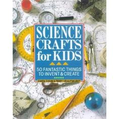 Science Crafts for Kids: 50 Fantastic Things to Invent & Create