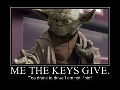 Give me the keys, I'm not too drunk to drive.