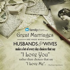 """Great marriages are made when husbands and wives make a lot of every day choices that say """"I Love You"""" rather than choices that say """"I Love Me"""". - Matthew Jacobson"""