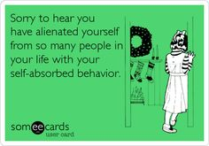 Sorry to hear you have alienated yourself from so many people in your life with your self-absorbed behavior.