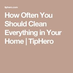 How Often You Should Clean Everything in Your Home | TipHero