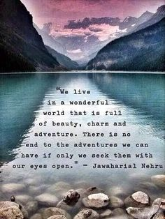 We live in a wonderful world that is full of beauty, charm and adventure. There is no end to the adventures we can have if only we seek them with our eyes open.