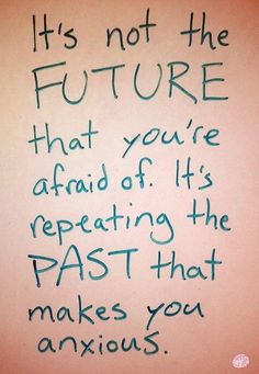 it's true...repeating past mistakes scares the hell out of me
