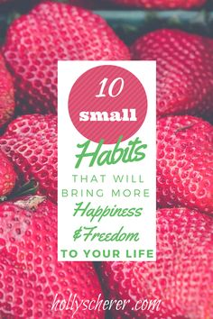 10 Small Habits That Will Bring More Happiness and Freedom to Your Life - Holly Scherer