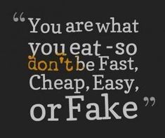 You Are What You Eat, So Don't Be Fast, Cheap, Easy or Fake