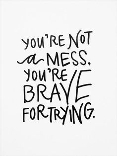 You're not a mess, you're brave for trying.
