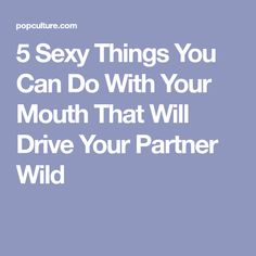5 Sexy Things You Can Do With Your Mouth That Will Drive Your Partner Wild