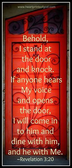 """Behold, I stand at the door and knock; if anyone hears My voice and opens the door, I will come in to him and will dine with him, and he with Me."" ~Revelation 3:20 {Art Source: HeartPrintsOfGod.com}"