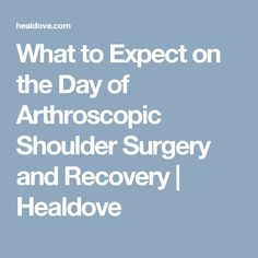 What to Expect on the Day of Arthroscopic Shoulder Surgery and Recovery Frozen Shoulder Surgery, Shoulder Surgery Recovery, Shoulder Replacement Surgery, Shoulder Impingement Surgery, Shoulder Tendonitis, Shoulder Bone Spur, Shoulder Rehab, Torn Labrum Shoulder, Rotator Cuff Surgery Recovery