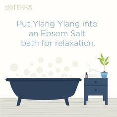 Put Ylang Ylang essential oil into an Epsom Salt bath for relaxation.- doTERRA