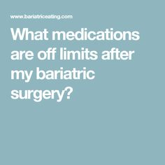 What medications are off limits after my bariatric surgery?