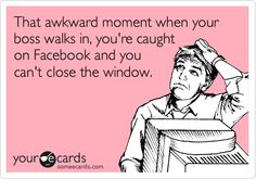 That awkward moment when your boss walks in, you're caught on Facebook and you can't close the window.