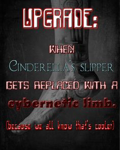 "Another upgrade-definition pin. Because you know glass slipper to cyborg foot is so cool (even if people think it's icky). I used a new font simulating glass for the words ""Cinderella's Slipper"" and various appropriate computer fonts outlined in or colored with the same shade of red found on the cover of Cinder. The backdrop is a cybernetic skeleton inside a human foot, a picture found on Deviant Art."