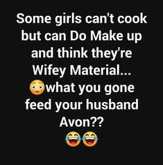 Some girls can't cook but do makeup and think they're wifey material what you going to feed your husband Avon? Funny Pix, Funny Relatable Memes, Haha Funny, Hilarious Stuff, Faith Quotes, True Quotes, Funny Quotes, Qoutes, Sassy Quotes