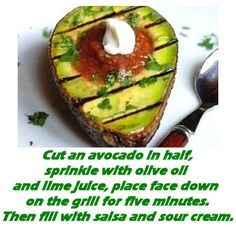 Grilled Avocado. Cut out the sour cream or replace with greek yogurt for more protein and less fat.