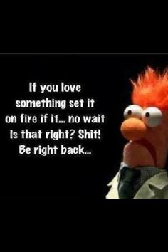 If you love something, set it on fire...  no wait, is that right?  Shit!  Be right back...