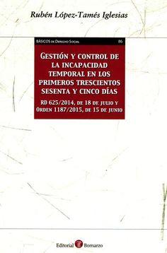 Gestión y control de la incapacidad temporal en los primeros trescientos sesenta y cinco días : Real Decreto 625/2014, de 18 de julio y Orden 1187/2015, de 15 de junio / Rubén López-Tamés Iglesias