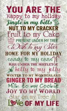 ♡☆ You Are The Happy to my Holiday~Jingle in my Bells~Nut to my Cracker~Fruit to my Cake~ Present under My Tree~A Wish to my Star~Home for my Holiday~Candy to my Cane~Kiss under The Mistletoe~ Holly to my Jolly~Winter to my Wonderland~Ginger to my Bread~ Milk to my Cookie~Joy to my World~ Star on my Tree~Love of my Life! ☆♡