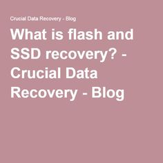 What is flash and SSD recovery? - Crucial Data Recovery - Blog  http://www.crucialdatarecovery.com/blog/2016/07/07/what-is-flash-and-ssd-recovery/