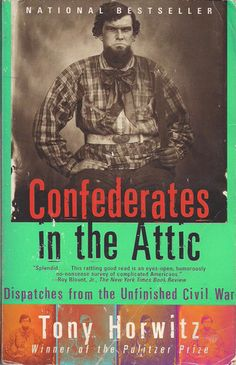 """Confederates in the Attic: Dispatches from the Unfinished Civil War by Tony Horowitz. From Kirkus: """"Pulitzer Prize-winning journalist Horwitz...takes an eye-opening turn in the South, where his childhood obsession with the Confederacy collides with hard adult realities about race and culture in America."""""""