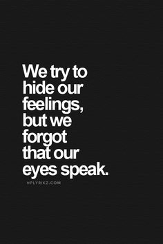 We try to hide our feelings, but we forgot our eyes speak.