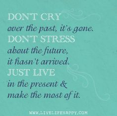 Dont cry over the past, its gone. Dont stress about the future, it hasnt arrived. Live in the present and make the most of it. by deeplifequotes, via Flickr