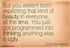 But you weren't born expecting that kind of beauty in everyone, all the time. You just got programmed into thinking anything else is ugly. Scott Westerfeld