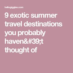 9 exotic summer travel destinations you probably haven't thought of