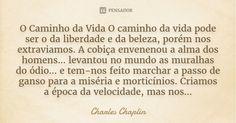 O Caminho da Vida O caminho da vida pode ser o da liberdade e da beleza, porém nos extraviamos. A cobiça envenenou a alma dos homens... levantou no mundo as muralhas do ódio... e tem-nos feito... — Charles Chaplin