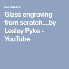 Glass engraving from scratch....by Lesley Pyke - YouTube