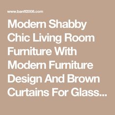 Modern Shabby Chic Living Room Furniture With Modern Furniture Design And Brown Curtains For Glass Windows Above Large Grey Carpet Floor Stunning Shabby Chic Living Room with White Look Living Room shabby chic beach living room wall colors with fireplace  | Banff2008