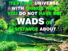 """""""Prueba al Universo con cosas en las que no tengas grandes tapones de resistencia al respecto."""""""