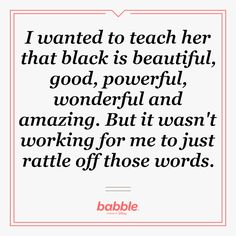 I wanted to teach her that black is beautiful, good, powerful, wonderful and amazing. But it wasn't working for me to just rattle off those words.