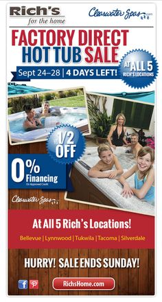 Though September 28, 2014, save up to half off Clearwater Spas at all five Rich's showrooms in Lynnwood, Bellevue, Tacoma, Tukwila, and Silverdale.   Our hot tubs come factory-direct from the Clearwater Spas manufacturing facility in Woodinville!