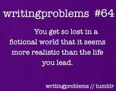 Writing problems #64   You get so lost in a ficational world that it seems more realistic than the life you lead.