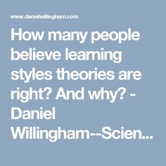 How many people believe learning styles theories are right? And why? - Daniel Willingham--Science & Education