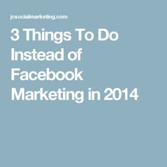 3 Things To Do Instead of Facebook Marketing in 2014