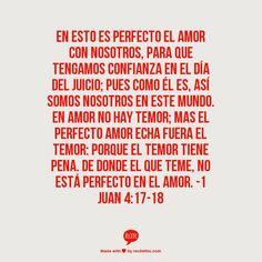 En esto es perfecto el amor con nosotros, para que tengamos confianza en el día del juicio; pues como él es, así somos nosotros en este mundo.  En amor no hay temor; mas el perfecto amor echa fuera el temor: porque el temor tiene pena. De donde el que teme, no está perfecto en el amor.  -1 Juan 4:17-18