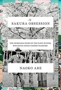 The Sakura Obsession: The Incredible Story of the Plant Hunter Who Saved Japan's Cherry Blossoms, Naoko Abe
