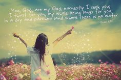 You, God, are my God, earnestly I seek You; I thirst for You, my whole being longs for You, in a dry and parched land where there is no water. Psalm 63:1